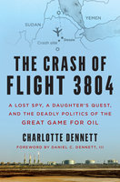 The Crash of Flight 3804: A Lost Spy, a Daughter's Quest, and the Deadly Politics of the Great Game for Oil - Charlotte Dennett