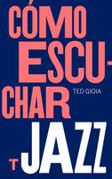 Cómo escuchar jazz - Ted Gioia