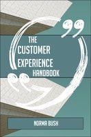 The Customer experience Handbook - Everything You Need To Know About Customer experience - Norma Bush