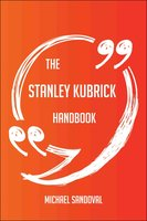 The Stanley Kubrick Handbook - Everything You Need To Know About Stanley Kubrick - Michael Sandoval