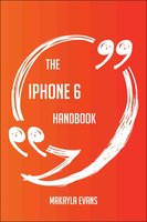 The IPhone 6 Handbook - Everything You Need To Know About IPhone 6 - Makayla Evans