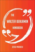 The Walter Benjamin Handbook - Everything You Need To Know About Walter Benjamin - Jesse Pacheco