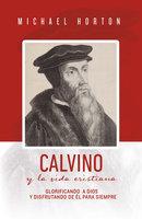Calvino y la vida cristiana - Michael Horton