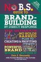 No B.S. Guide to Brand-Building by Direct Response - Dan S. Kennedy, Forrest Walden, Jim Cavale