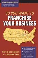 So You Want To Franchise Your Business? - Harold Kestenbaum, Adina M. Genn