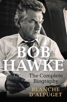 Bob Hawke: The Complete Biography - Blanche d'Alpuget
