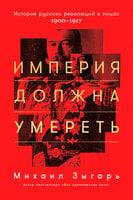 Империя должна умереть. История русских революций в лицах. 1900-1917 - Михаил Зыгарь