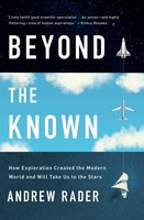 Beyond the Known: How Exploration Created the Modern World and Will Take Us to the Stars - Andrew Rader