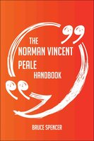The Norman Vincent Peale Handbook - Everything You Need To Know About Norman Vincent Peale - Bruce Spencer