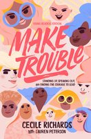 Make Trouble Young Readers Edition: Standing Up, Speaking Out, and Finding the Courage to Lead - Cecile Richards