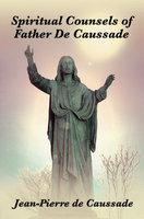 Spiritual Counsels of Father de Caussade - S. J. Jean-Pierre de Caussade