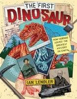 The First Dinosaur: How Science Solved the Greatest Mystery on Earth - Ian Lendler