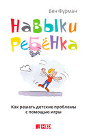 Навыки ребенка. Как решать детские проблемы с помощью игры - Бен Фурман