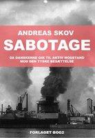 Sabotage. Da danskere gik til aktiv modstand mod den tyske besættelsesmagt - Andreas Skov