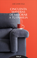 Cincuenta maneras de mejorar a tu familia - José Javier Ávila Martínez