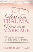 Heal Your Trauma, Heal Your Marriage: 7 Steps to Root, Rebound and Rise - Dr. Cheri McDonald