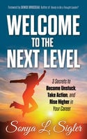 Welcome to the Next Level: 3 Secrets to Become Unstuck, Take Action, and Rise Higher in Your Career - Sonya L. Sigler