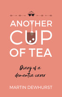 Another Cup of Tea: Diary of a dementia carer - Martin Dewhurst