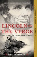 Lincoln on the Verge: Thirteen Days to Washington - Ted Widmer