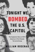 Tonight We Bombed the U.S. Capitol: The Explosive Story of M19, America's First Female Terrorist Group - William Rosenau