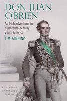 Don Juan O'Brien: An Irish adventurer in nineteenth-century South America - Tim Fanning