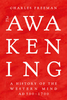 The Awakening: A History of the Western Mind AD 500–AD 1700 - Charles Freeman