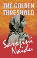 The Golden Threshold - Sarojini Naidu, Mary C. Sturgeon