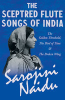 The Sceptred Flute Songs of India - The Golden Threshold, The Bird of Time & The Broken Wing - Sarojini Naidu, Mary C. Sturgeon