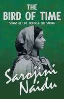 The Bird of Time - Songs of Life, Death & The Spring - Sarojini Naidu, Mary C. Sturgeon