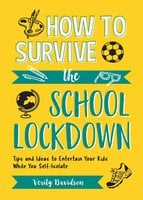 How to Survive the School Lockdown: Tips and Ideas to Entertain Your Kids While You Self-Isolate - Verity Davidson