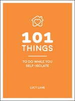 101 Things to Do While You Self-Isolate: Tips to Help You Stay Happy and Healthy - Lucy Lane