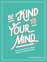 Be Kind to Your Mind: A Pocket Guide to Looking After Your Mental Health - Claire Chamberlain