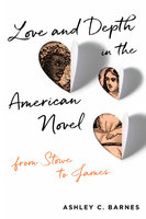 Love and Depth in the American Novel - Ashley C. Barnes