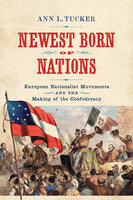 Newest Born of Nations: European Nationalist Movements and the Making of the Confederacy - Ann L. Tucker