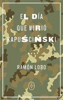 El día que murió Kapuscinski - Ramón Lobo