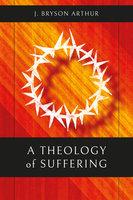 A Theology of Suffering - J. Bryson Arthur