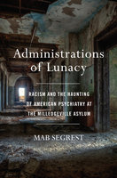 Administrations of Lunacy: Racism and the Haunting of American Psychiatry at the Milledgeville Asylum - Mab Segrest