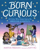 Born Curious: 20 Girls Who Grew Up to Be Awesome Scientists - Martha Freeman