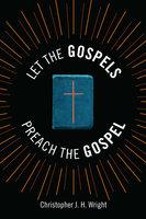 Let the Gospels Preach the Gospel - Christopher J. H. Wright