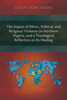 The Impact of Ethnic, Political, and Religious Violence on Northern Nigeria, and a Theological Reflection on Its Healing - Sunday Bobai Agang