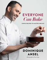 Everyone Can Bake: Simple Recipes to Master and Mix - Dominique Ansel