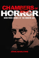 Chambers of Horror: Monstrous Crimes of the Modern Age - John Marlowe