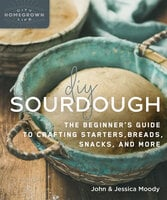 DIY Sourdough: The Beginner's Guide to Crafting Starters, Bread, Snacks, and More - John Moody, Jessica Moody