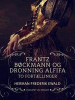 Frantz Bøckmann og Dronning Alfifa - to fortællinger - Herman Frederik Ewald