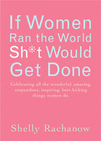 If Women Ran the World, Sh*t Would Get Done - Shelly Rachanow