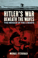 Hitler's War Beneath the Waves: The menace of the U-Boats - Michael Fitzgerald