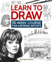 Learn to Draw: 10-Week Course for Aspiring Artists - Barrington Barber