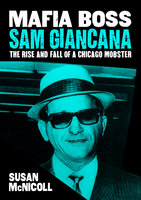 Mafia Boss Sam Giancana: The Rise and Fall of a Chicago Mobster - Susan McNicoll