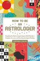 How to Be an Astrologer: Everything You Need to Interpret Anyone's Birth Chart for a Complete, Accurate, and Revealing Astrological Reading - Constance Stellas