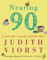 Nearing Ninety: And Other Comedies of Late Life - Judith Viorst